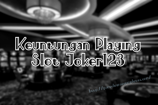 Keuntungan Playing Slot Joker123